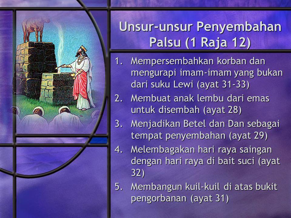 Unsur-unsur Penyembahan Palsu (1 Raja 12) 1.Mempersembahkan korban dan mengurapi imam-imam yang bukan dari suku Lewi (ayat 31-33) 2.Membuat anak lembu dari emas untuk disembah (ayat 28) 3.Menjadikan Betel dan Dan sebagai tempat penyembahan (ayat 29) 4.Melembagakan hari raya saingan dengan hari raya di bait suci (ayat 32) 5.Membangun kuil-kuil di atas bukit pengorbanan (ayat 31)