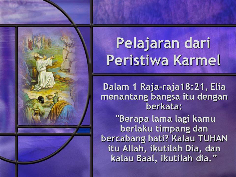 Pelajaran dari Peristiwa Karmel Dalam 1 Raja-raja18:21, Elia menantang bangsa itu dengan berkata: Berapa lama lagi kamu berlaku timpang dan bercabang hati.