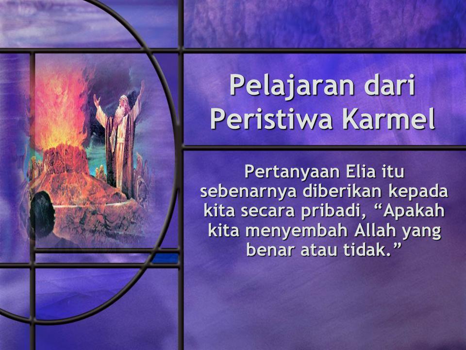 Pelajaran dari Peristiwa Karmel Pertanyaan Elia itu sebenarnya diberikan kepada kita secara pribadi, Apakah kita menyembah Allah yang benar atau tidak.