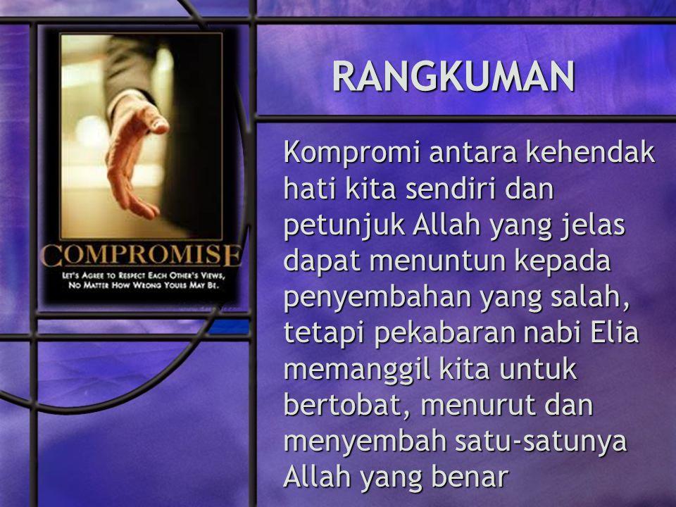 RANGKUMAN Kompromi antara kehendak hati kita sendiri dan petunjuk Allah yang jelas dapat menuntun kepada penyembahan yang salah, tetapi pekabaran nabi Elia memanggil kita untuk bertobat, menurut dan menyembah satu-satunya Allah yang benar
