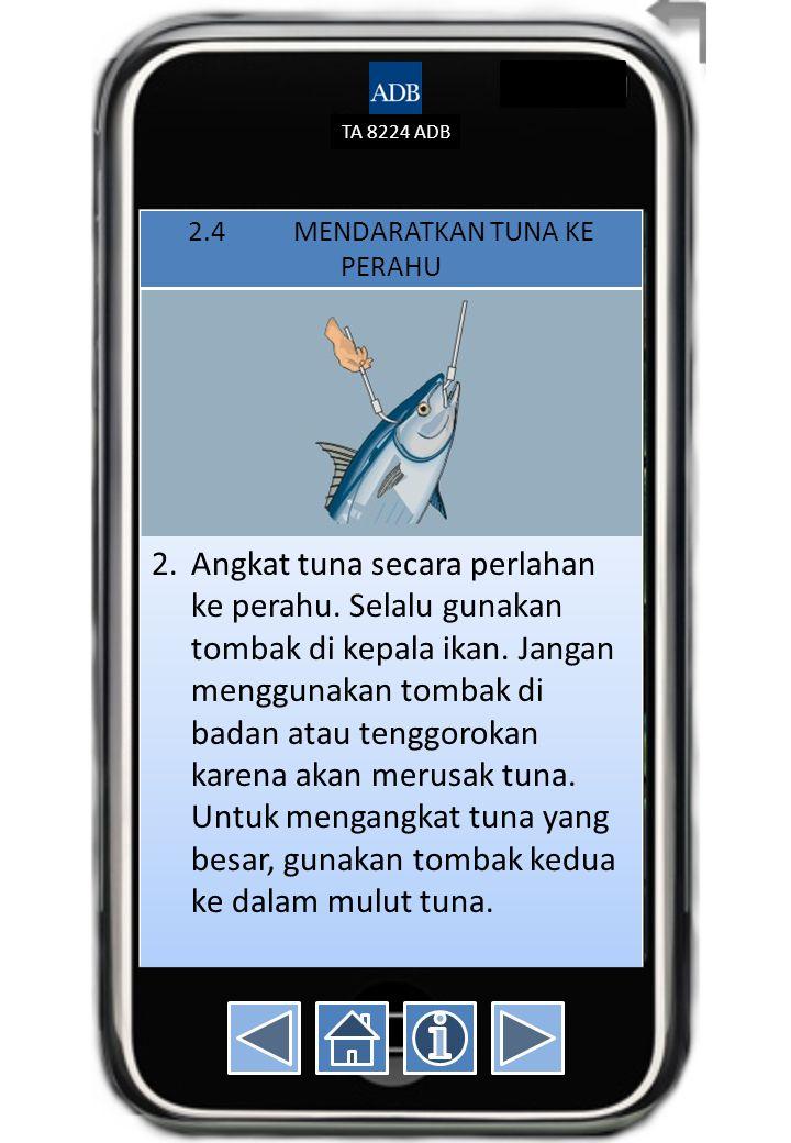 TA 8224 ADB 2.4MENDARATKAN TUNA KE PERAHU 2.Angkat tuna secara perlahan ke perahu. Selalu gunakan tombak di kepala ikan. Jangan menggunakan tombak di