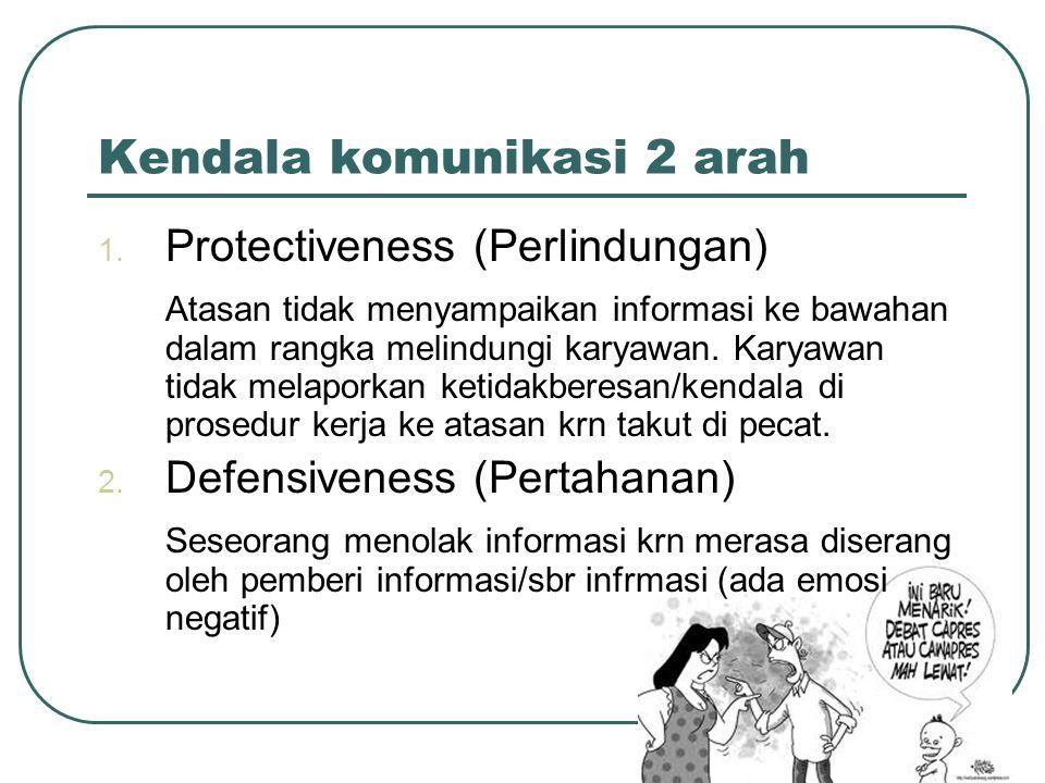 Kendala komunikasi 2 arah 1. Protectiveness (Perlindungan) Atasan tidak menyampaikan informasi ke bawahan dalam rangka melindungi karyawan. Karyawan t