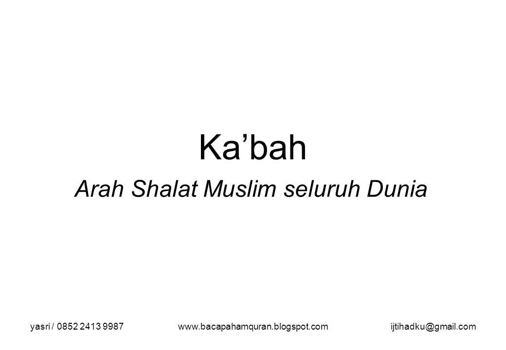yasri / 0852 2413 9987www.bacapahamquran.blogspot.comijtihadku@gmail.com Ka'bah Arah Shalat Muslim seluruh Dunia