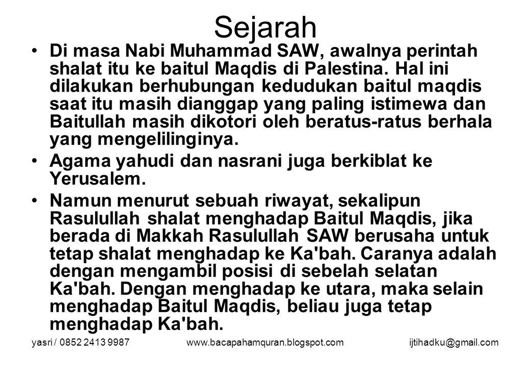 yasri / 0852 2413 9987www.bacapahamquran.blogspot.comijtihadku@gmail.com Sejarah Di masa Nabi Muhammad SAW, awalnya perintah shalat itu ke baitul Maqd