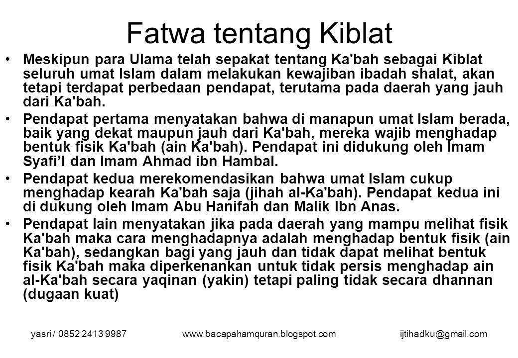 yasri / 0852 2413 9987www.bacapahamquran.blogspot.comijtihadku@gmail.com Fatwa tentang Kiblat Meskipun para Ulama telah sepakat tentang Ka'bah sebagai