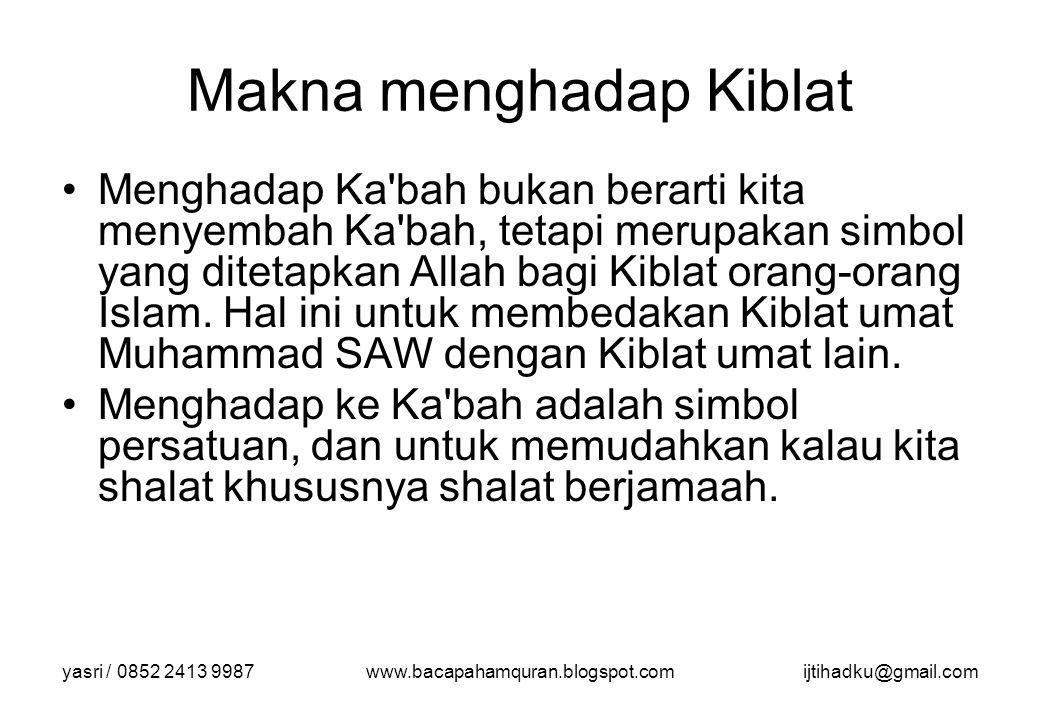 yasri / 0852 2413 9987www.bacapahamquran.blogspot.comijtihadku@gmail.com Makna menghadap Kiblat Menghadap Ka'bah bukan berarti kita menyembah Ka'bah,