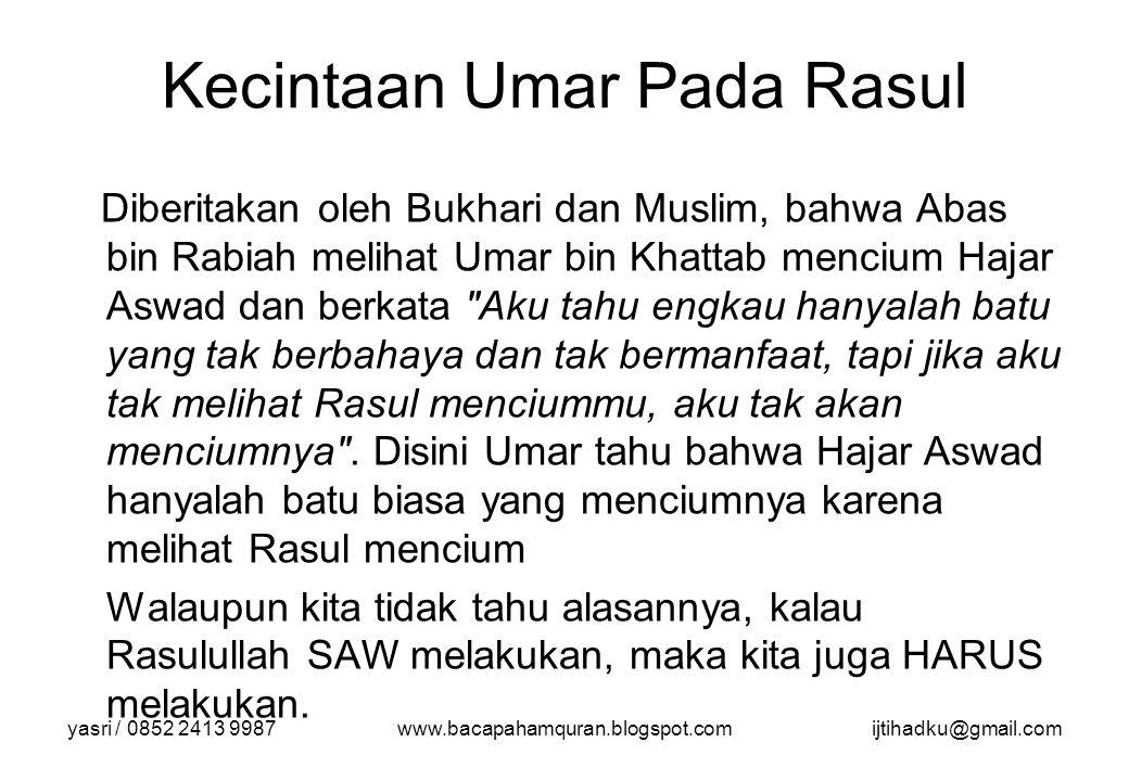 yasri / 0852 2413 9987www.bacapahamquran.blogspot.comijtihadku@gmail.com Kecintaan Umar Pada Rasul Diberitakan oleh Bukhari dan Muslim, bahwa Abas bin