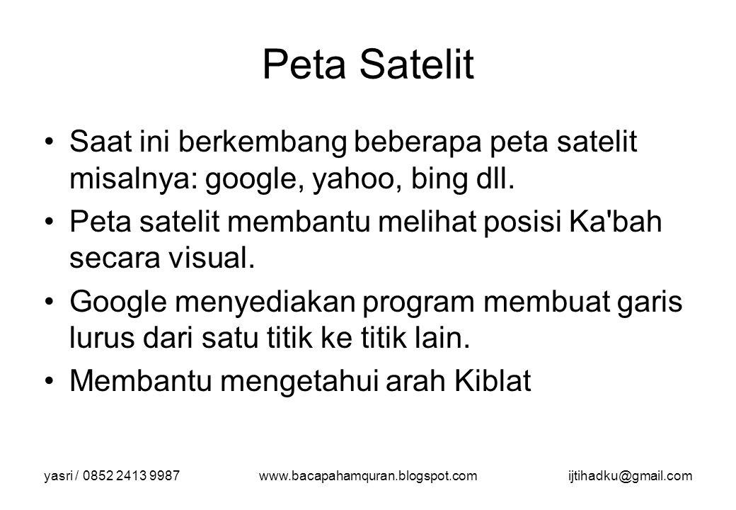 yasri / 0852 2413 9987www.bacapahamquran.blogspot.comijtihadku@gmail.com Peta Satelit Saat ini berkembang beberapa peta satelit misalnya: google, yaho