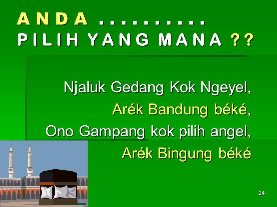 24 A N D A.......... P I L I H Y A N G M A N A ? ? ? ? ? Njaluk Gedang Kok Ngeyel, Arék Bandung béké, Ono Gampang kok pilih angel, Arék Bingung béké