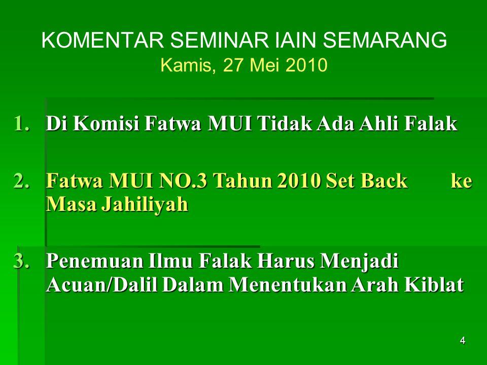 4 KOMENTAR SEMINAR IAIN SEMARANG Kamis, 27 Mei 2010 1.Di Komisi Fatwa MUI Tidak Ada Ahli Falak 2.Fatwa MUI NO.3 Tahun 2010 Set Back ke Masa Jahiliyah