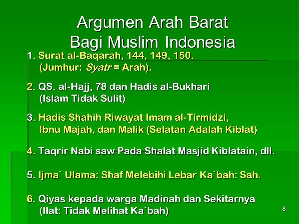 8 Argumen Arah Barat Bagi Muslim Indonesia 1. Surat al-Baqarah, 144, 149, 150. (Jumhur: Syatr = Arah). 2. QS. al-Hajj, 78 dan Hadis al-Bukhari (Jumhur