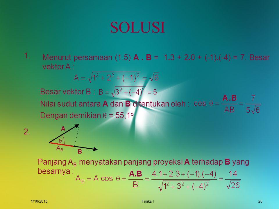 1/10/2015Fisika I25 SOAL 1.Tentukan sudut yang dibentuk oleh vektor A = i + 2 j – k dan vektor B = 3 i – 4 k ! 2.Tentukan panjang proyeksi dari vektor
