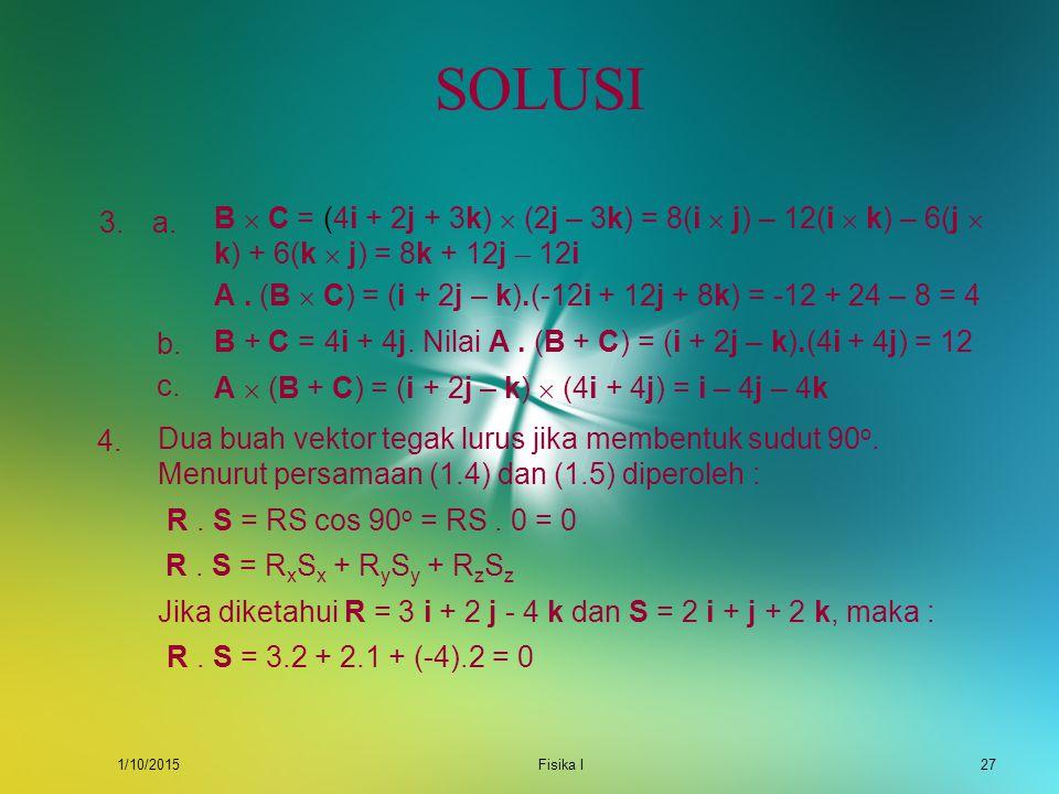 1/10/2015Fisika I26 SOLUSI Menurut persamaan (1.5) A. B = 1.3 + 2.0 + (-1).(-4) = 7. Besar vektor A : 1. Nilai sudut antara A dan B ditentukan oleh :