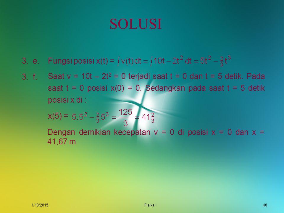 1/10/2015Fisika I47 SOLUSI Kecepatan saat t = 1 detik adalah v(1) = 10.1 – 2.1 2 = 6 m/s. Sedangkan kecepatan saat t = 3 detik adalah v(1) = 10.3 – 2.