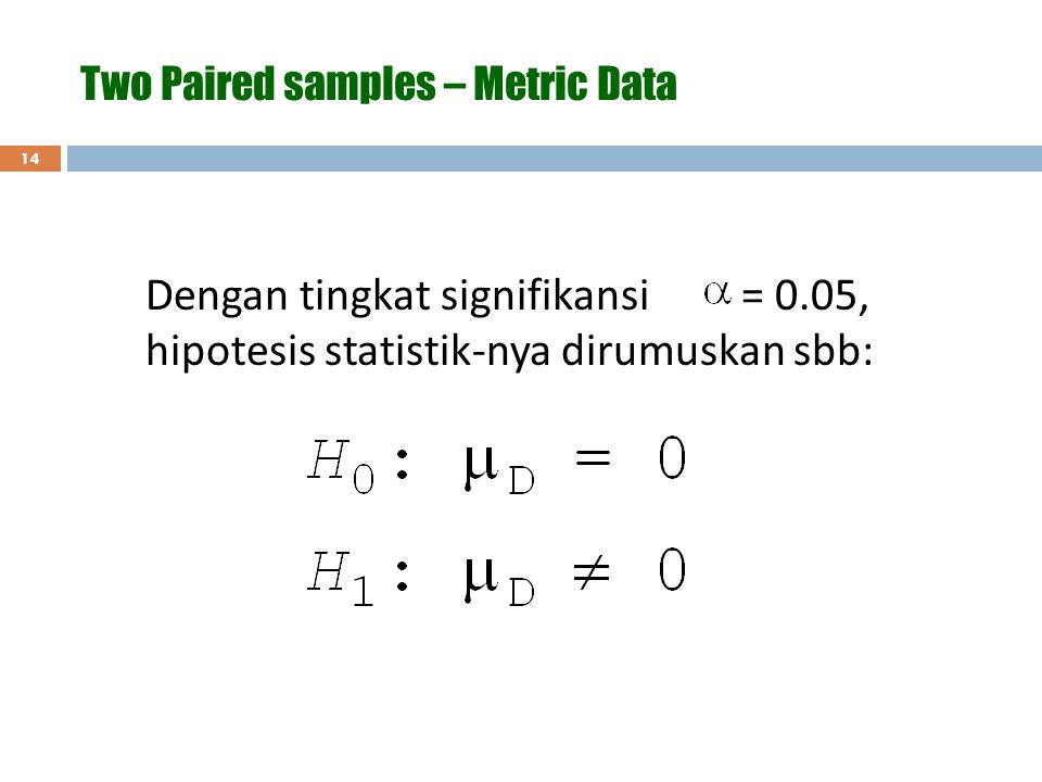 14 Dengan tingkat signifikansi = 0.05, hipotesis statistik-nya dirumuskan sbb: Two Paired samples – Metric Data