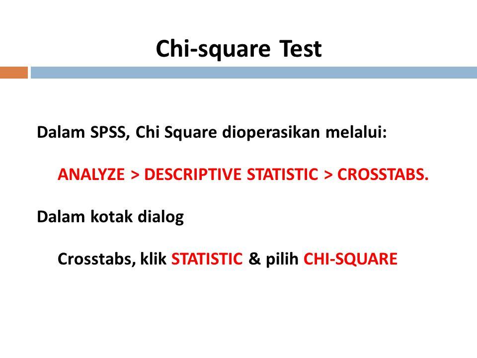 18 Chi-square Test Dalam SPSS, Chi Square dioperasikan melalui: ANALYZE > DESCRIPTIVE STATISTIC > CROSSTABS. Dalam kotak dialog Crosstabs, klik STATIS