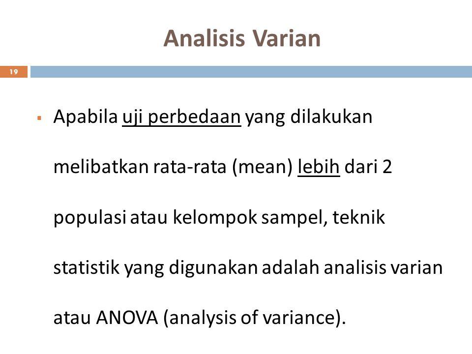 Analisis Varian 19  Apabila uji perbedaan yang dilakukan melibatkan rata-rata (mean) lebih dari 2 populasi atau kelompok sampel, teknik statistik yan