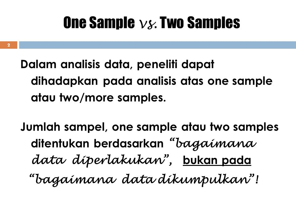 One Sample vs. Two Samples 2 Dalam analisis data, peneliti dapat dihadapkan pada analisis atas one sample atau two/more samples. Jumlah sampel, one sa
