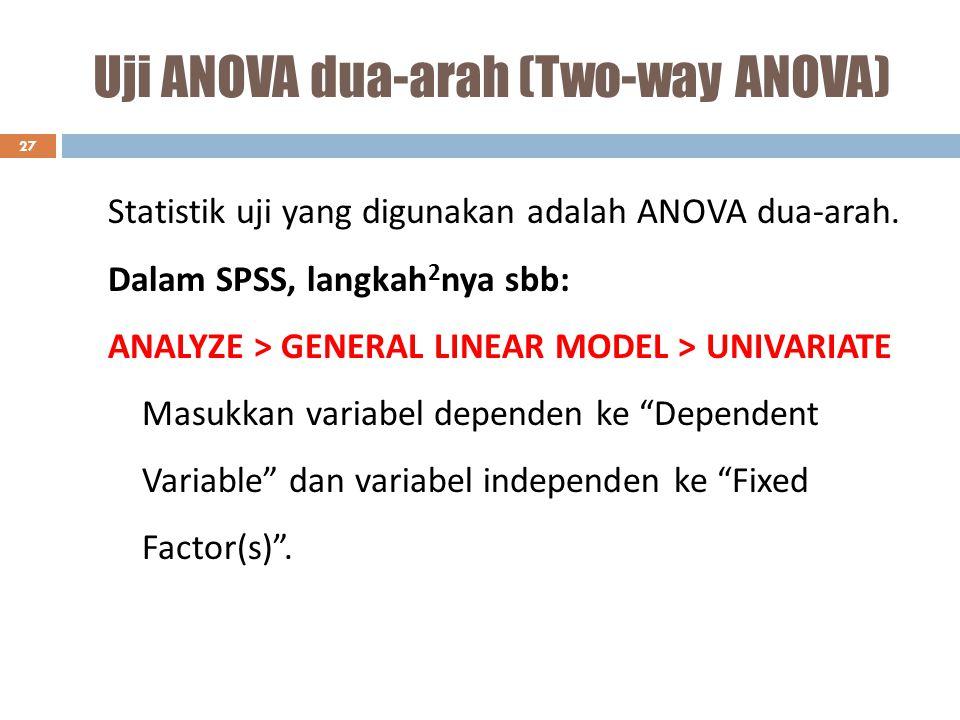 Uji ANOVA dua-arah (Two-way ANOVA) 27 Statistik uji yang digunakan adalah ANOVA dua-arah. Dalam SPSS, langkah 2 nya sbb: ANALYZE > GENERAL LINEAR MODE