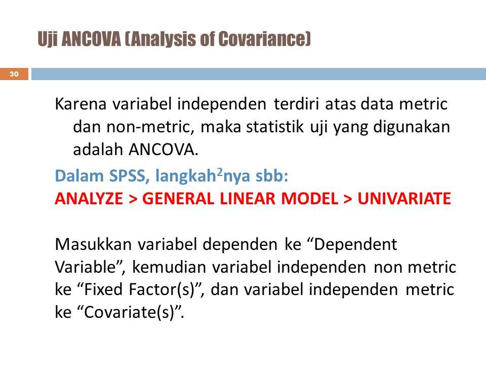Uji ANCOVA (Analysis of Covariance) 30 Karena variabel independen terdiri atas data metric dan non-metric, maka statistik uji yang digunakan adalah AN