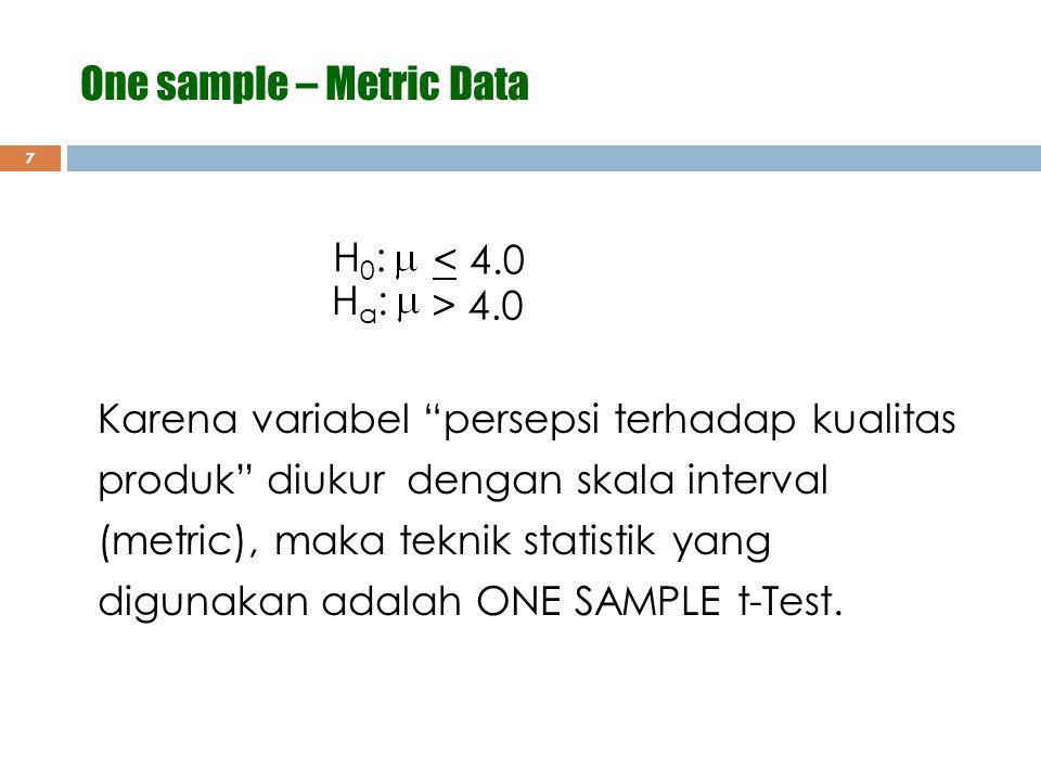"""7 H0:H0: < 4.0 > 4.0 Ha:Ha: Karena variabel """"persepsi terhadap kualitas produk"""" diukur dengan skala interval (metric), maka teknik statistik yang digu"""