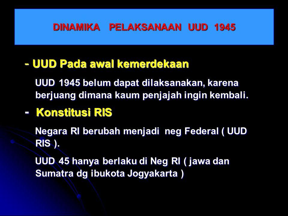 DINAMIKA PELAKSANAAN UUD 1945 - UUD Pada awal kemerdekaan UUD 1945 belum dapat dilaksanakan, karena berjuang dimana kaum penjajah ingin kembali. UUD 1