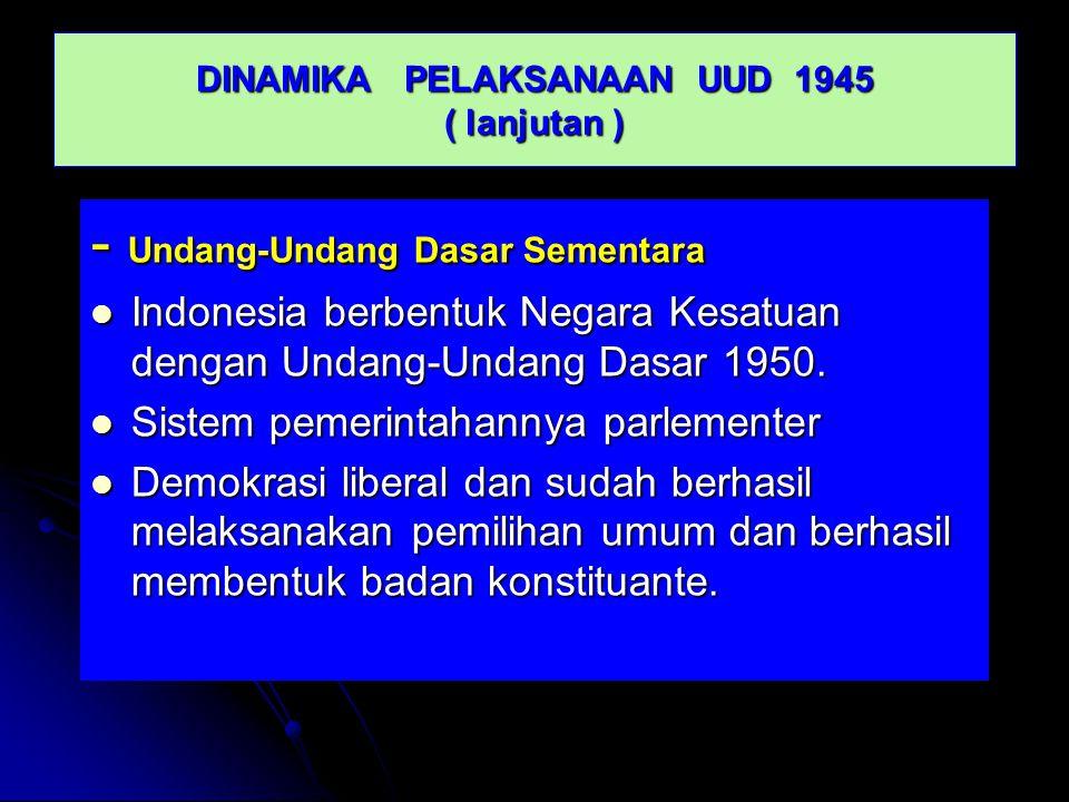 DINAMIKA PELAKSANAAN UUD 1945 ( lanjutan ) - Undang-Undang Dasar Sementara Indonesia berbentuk Negara Kesatuan dengan Undang-Undang Dasar 1950. Indone