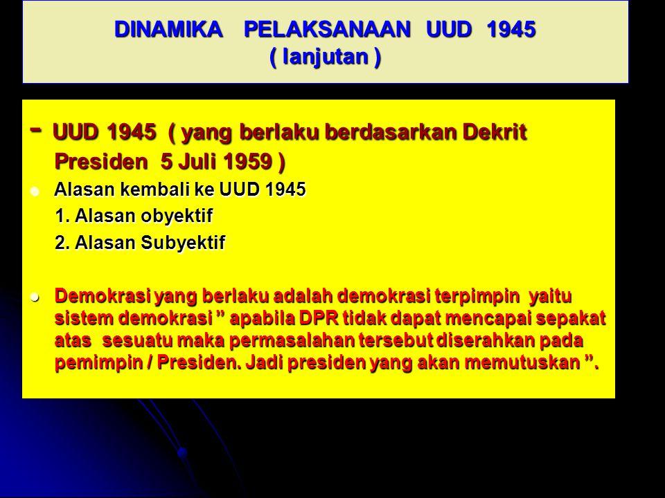 DINAMIKA PELAKSANAAN UUD 1945 ( lanjutan ) - UUD 1945 ( yang berlaku berdasarkan Dekrit Presiden 5 Juli 1959 ) Alasan kembali ke UUD 1945 Alasan kemba