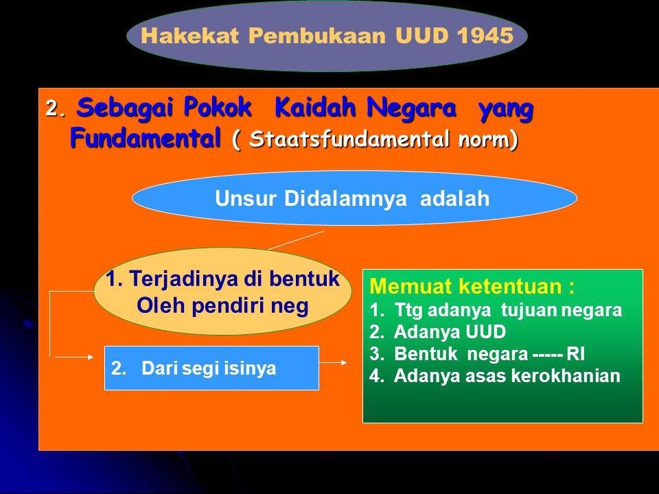 Hakekat Pembukaan UUD 1945 ( LANJUTAN DARI 1 ) -P-P-P-Pembukaan UUD 1945 pada hakekatnya dijiwai oleh Pancasila, sehingga dalam kedudukan dan fungsi Pancasila sebagai dasar Negara Republik Indonesia, Pancasila merupakan suatu dasar dan asas kerokhanian dalam setiap aspek penyelenggaraan negara termasuk dalam penyusunan tertib hukum Indonesia.