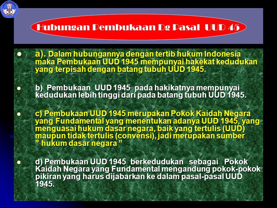 a). Dalam hubungannya dengan tertib hukum Indonesia maka Pembukaan UUD 1945 mempunyai hakekat kedudukan yang terpisah dengan batang tubuh UUD 1945. a)