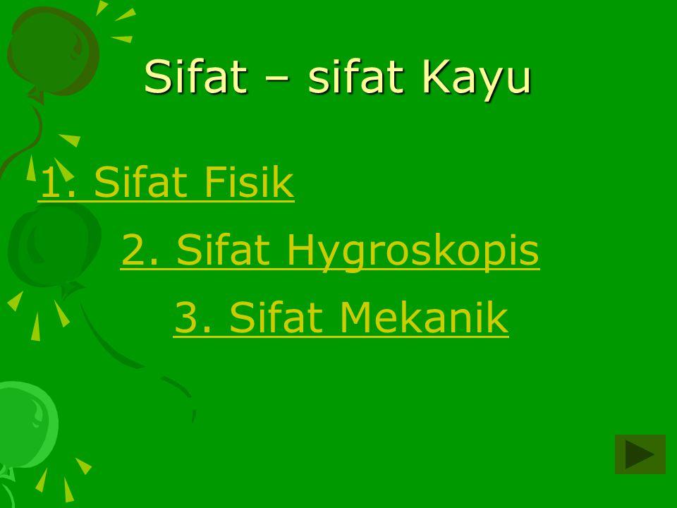 Sifat – sifat Kayu 1. Sifat Fisik 2. Sifat Hygroskopis 3. Sifat Mekanik
