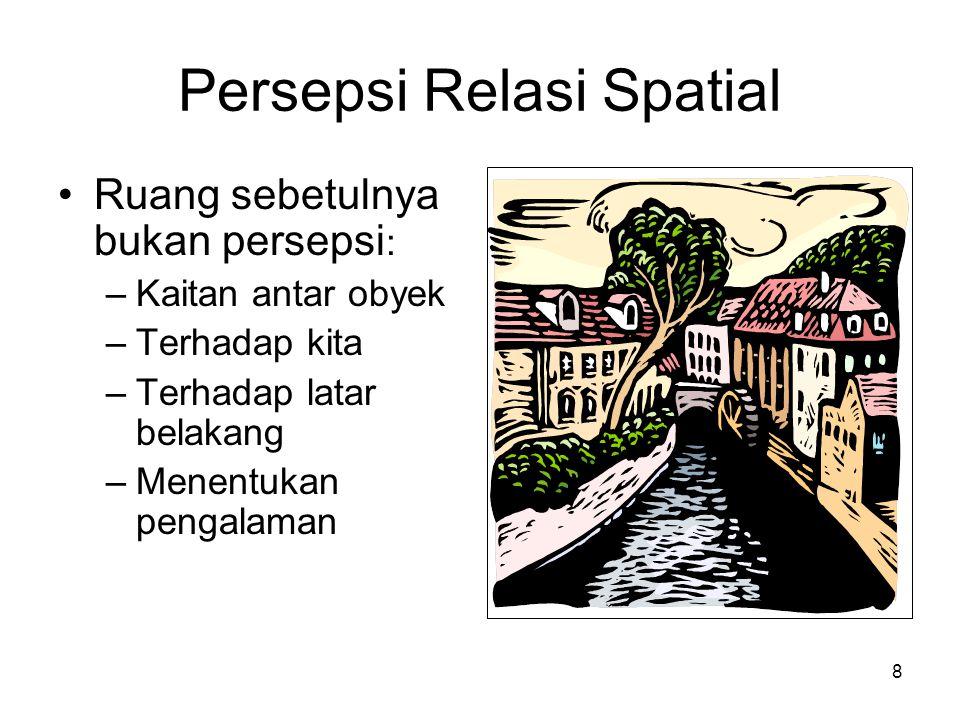 8 Persepsi Relasi Spatial Ruang sebetulnya bukan persepsi : –Kaitan antar obyek –Terhadap kita –Terhadap latar belakang –Menentukan pengalaman