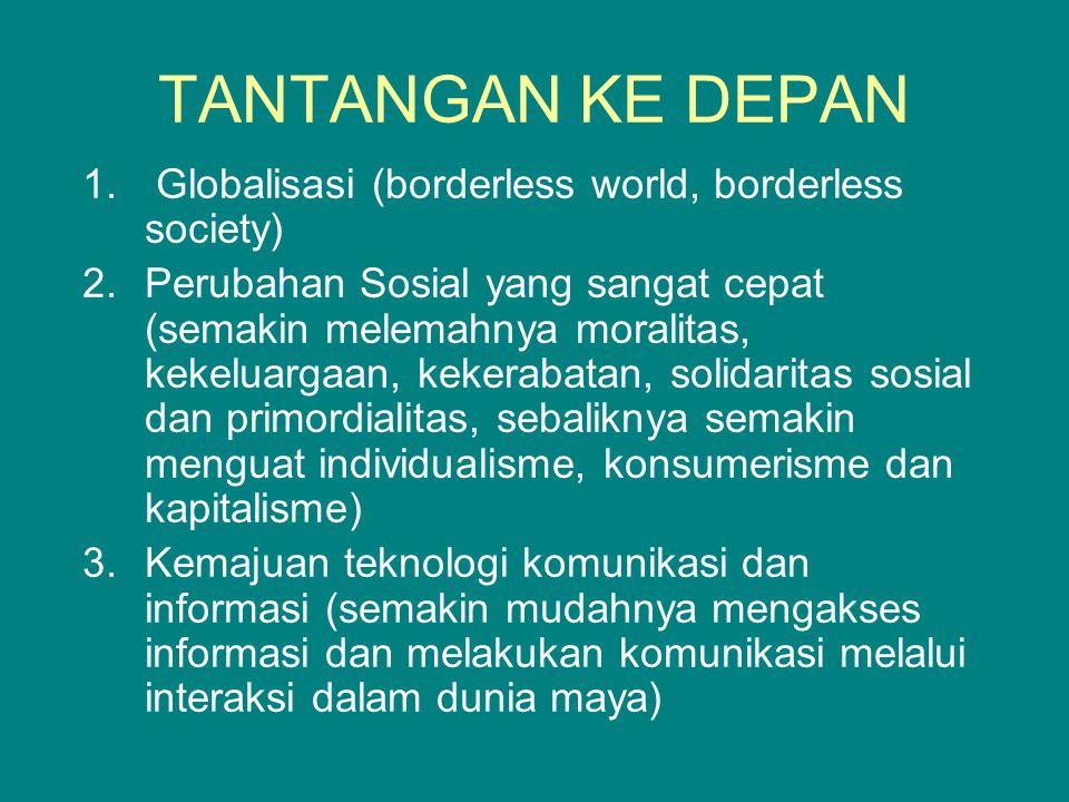 TANTANGAN KE DEPAN 1. Globalisasi (borderless world, borderless society) 2.Perubahan Sosial yang sangat cepat (semakin melemahnya moralitas, kekeluarg