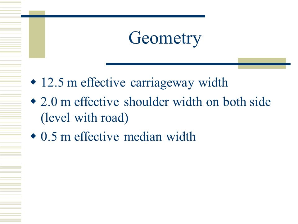 Geometry  12.5 m effective carriageway width  2.0 m effective shoulder width on both side (level with road)  0.5 m effective median width