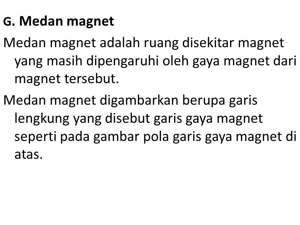 G. Medan magnet Medan magnet adalah ruang disekitar magnet yang masih dipengaruhi oleh gaya magnet dari magnet tersebut. Medan magnet digambarkan beru