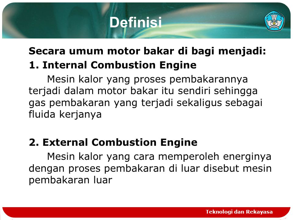 Teknologi dan Rekayasa Secara umum motor bakar di bagi menjadi: 1. Internal Combustion Engine Mesin kalor yang proses pembakarannya terjadi dalam moto