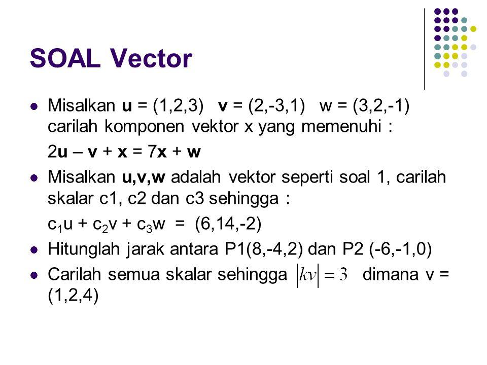 SOAL Vector Misalkan u = (1,2,3) v = (2,-3,1) w = (3,2,-1) carilah komponen vektor x yang memenuhi : 2u – v + x = 7x + w Misalkan u,v,w adalah vektor