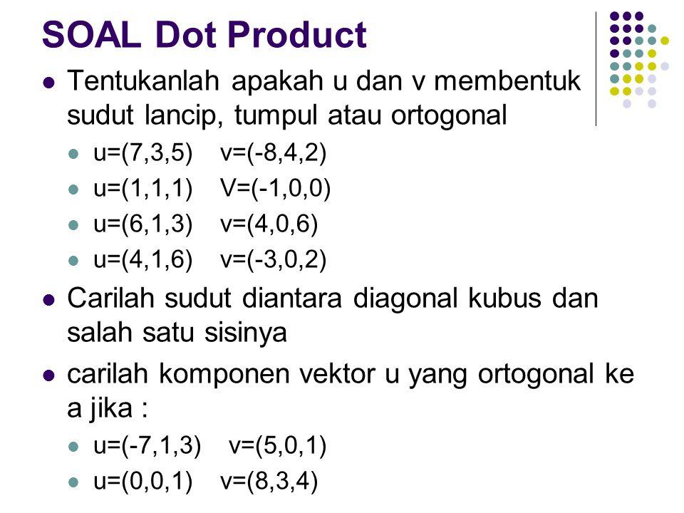 SOAL Dot Product Tentukanlah apakah u dan v membentuk sudut lancip, tumpul atau ortogonal u=(7,3,5) v=(-8,4,2) u=(1,1,1) V=(-1,0,0) u=(6,1,3) v=(4,0,6