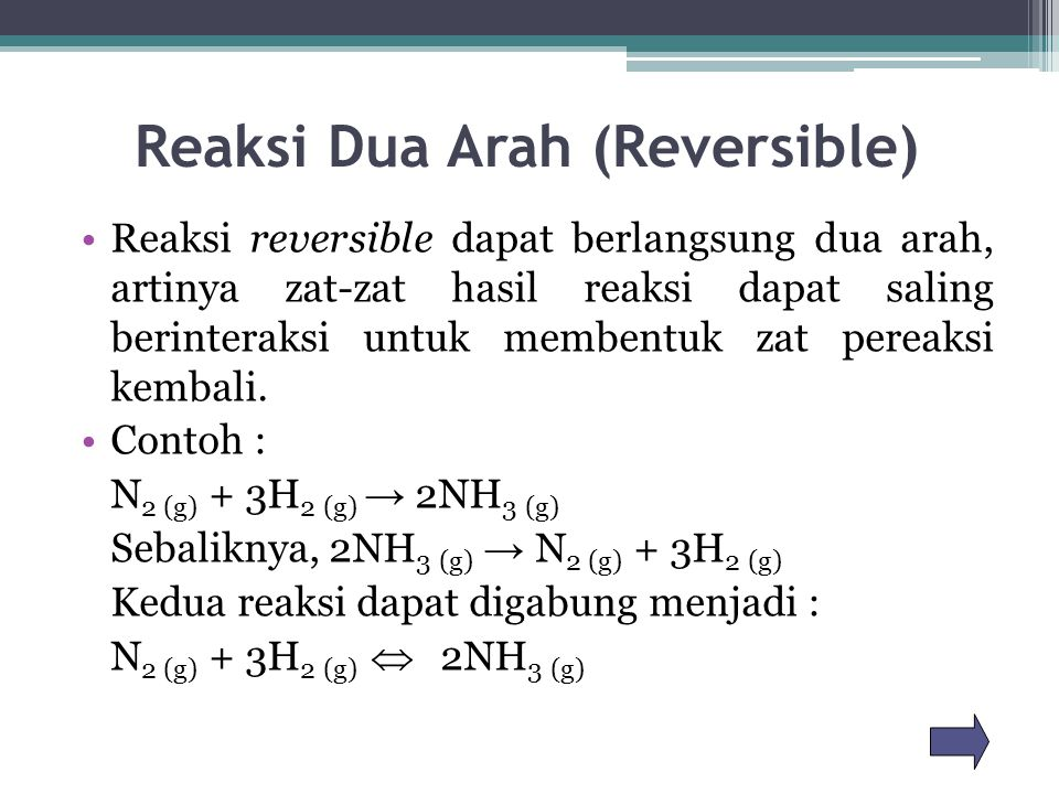 Reaksi Dua Arah (Reversible) Reaksi reversible dapat berlangsung dua arah, artinya zat-zat hasil reaksi dapat saling berinteraksi untuk membentuk zat pereaksi kembali.