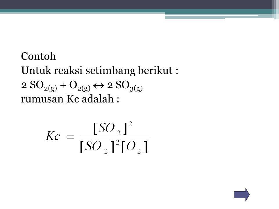 Contoh Untuk reaksi setimbang berikut : 2 SO 2(g) + O 2(g)  2 SO 3(g) rumusan Kc adalah :