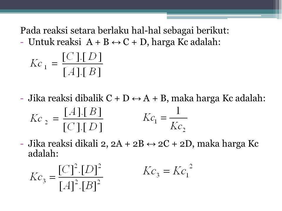 Pada reaksi setara berlaku hal-hal sebagai berikut: -Untuk reaksi A + B ↔ C + D, harga Kc adalah: -Jika reaksi dibalik C + D ↔ A + B, maka harga Kc adalah: -Jika reaksi dikali 2, 2A + 2B ↔ 2C + 2D, maka harga Kc adalah:
