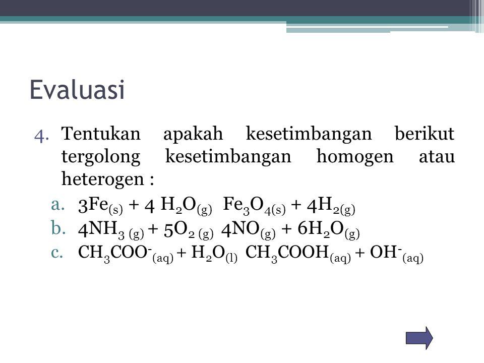 Evaluasi 4.Tentukan apakah kesetimbangan berikut tergolong kesetimbangan homogen atau heterogen : a.3Fe (s) + 4 H 2 O (g) Fe 3 O 4(s) + 4H 2(g) b.4NH 3 (g) + 5O 2 (g) 4NO (g) + 6H 2 O (g) c.CH 3 COO - (aq) + H 2 O (l) CH 3 COOH (aq) + OH - (aq)