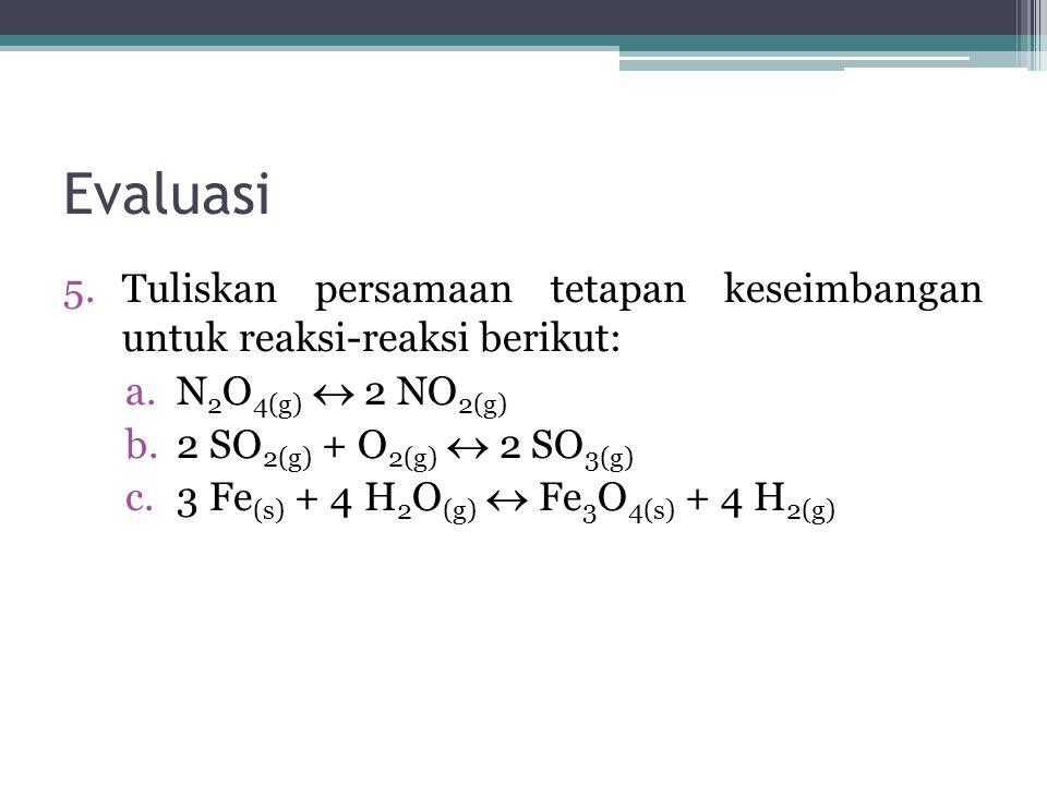 Evaluasi 5.Tuliskan persamaan tetapan keseimbangan untuk reaksi-reaksi berikut: a.N 2 O 4(g)  2 NO 2(g) b.2 SO 2(g) + O 2(g)  2 SO 3(g) c.3 Fe (s) +