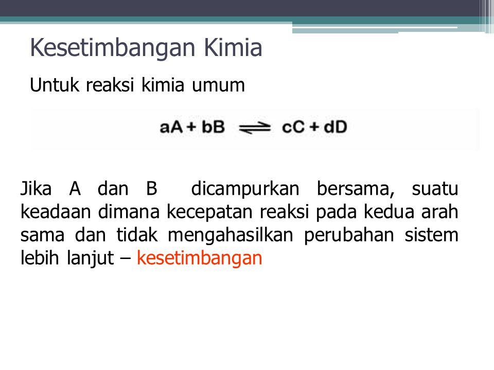 Kesetimbangan Kimia Untuk reaksi kimia umum Jika A dan B dicampurkan bersama, suatu keadaan dimana kecepatan reaksi pada kedua arah sama dan tidak mengahasilkan perubahan sistem lebih lanjut – kesetimbangan