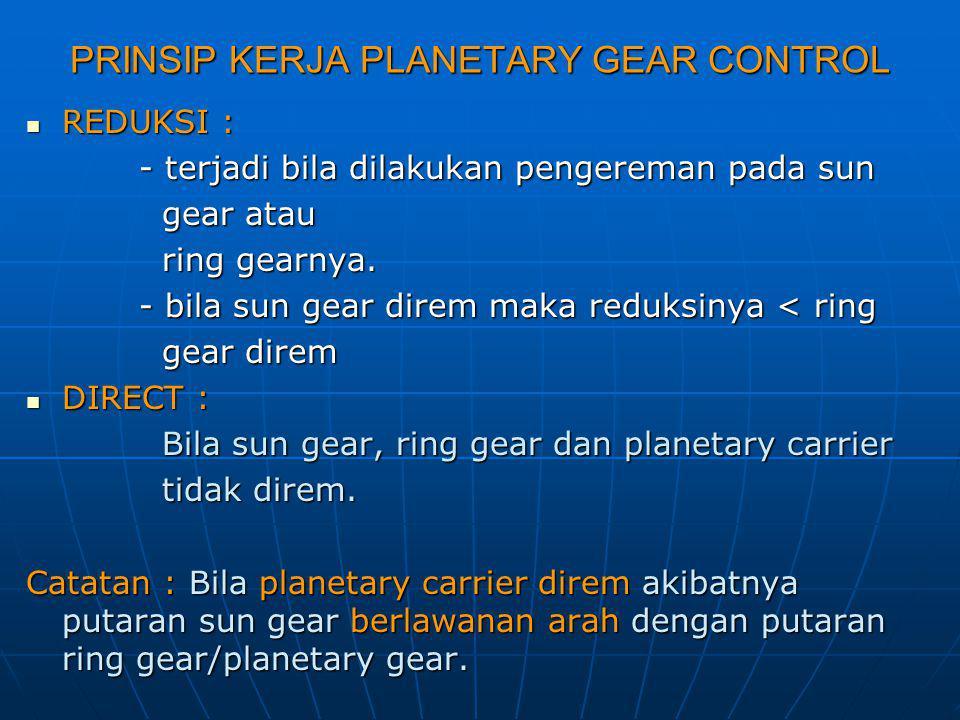 PRINSIP KERJA PLANETARY GEAR CONTROL REDUKSI : REDUKSI : - terjadi bila dilakukan pengereman pada sun - terjadi bila dilakukan pengereman pada sun gea
