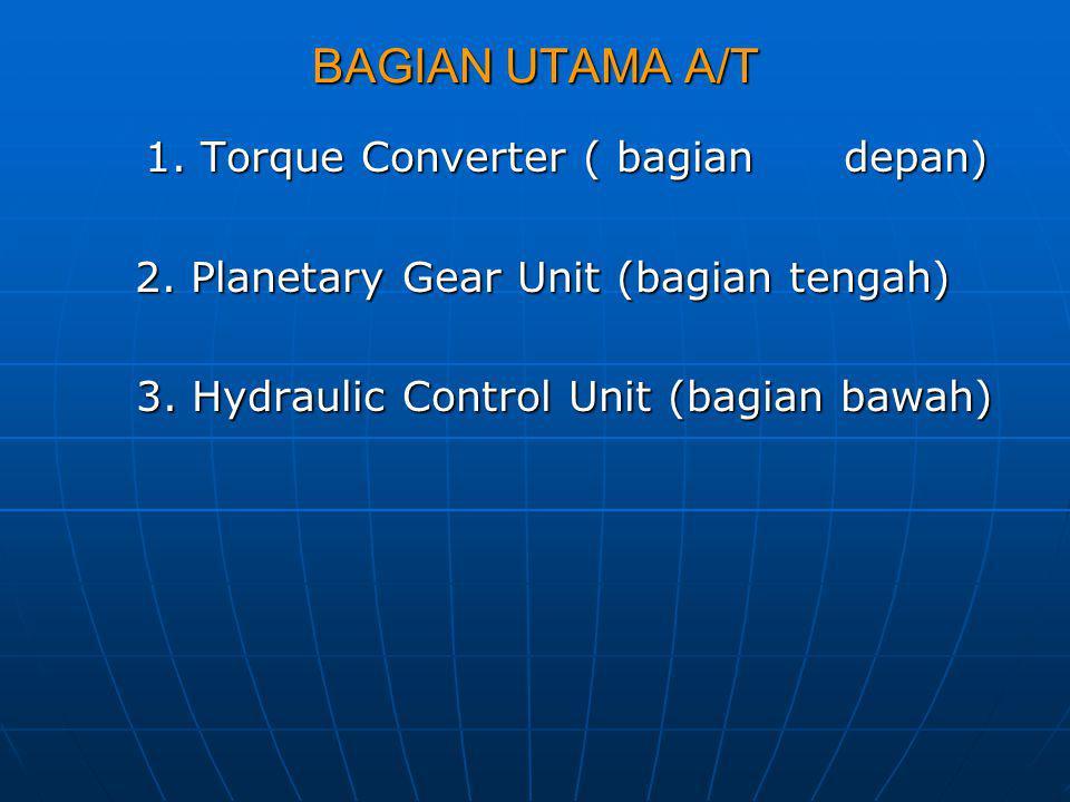 BAGIAN UTAMA A/T 1. Torque Converter ( bagian depan) 1. Torque Converter ( bagian depan) 2. Planetary Gear Unit (bagian tengah) 2. Planetary Gear Unit