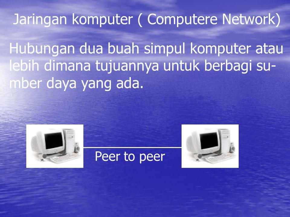 Jaringan komputer ( Computere Network) Hubungan dua buah simpul komputer atau lebih dimana tujuannya untuk berbagi su- mber daya yang ada. Peer to pee
