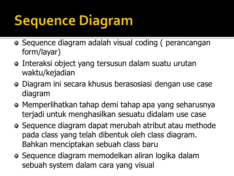 Sequence diagram adalah visual coding ( perancangan form/layar) Interaksi object yang tersusun dalam suatu urutan waktu/kejadian Diagram ini secara kh