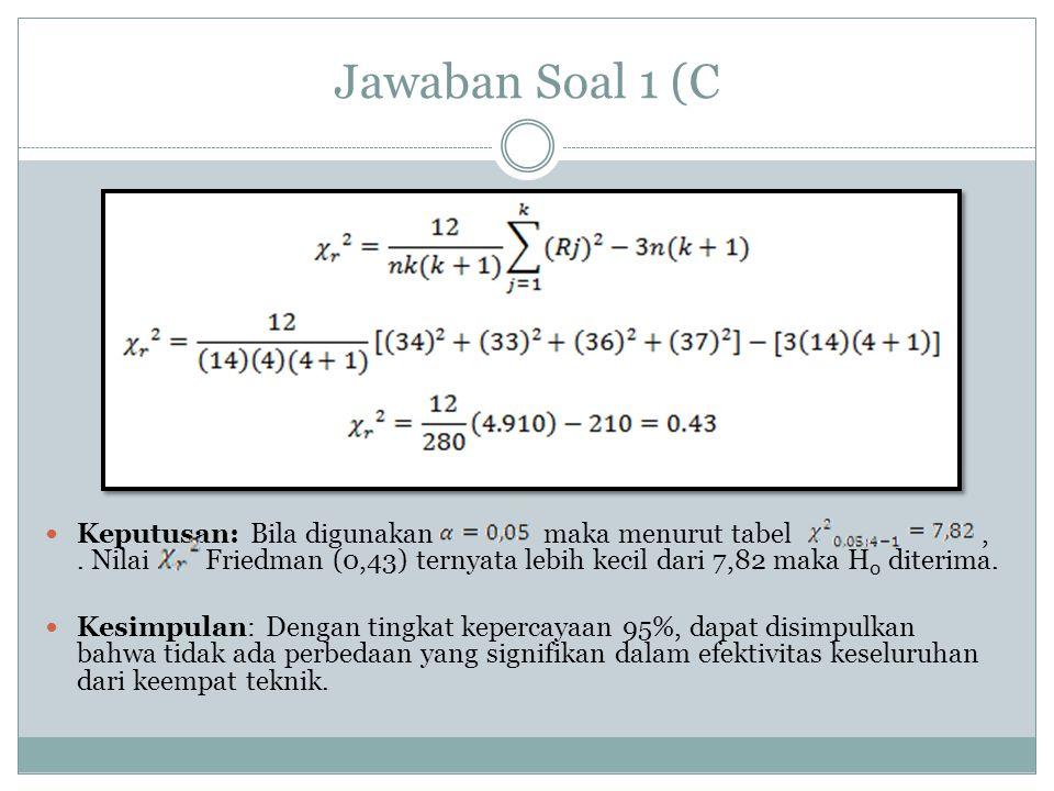 Jawaban Soal 1 (C Keputusan: Bila digunakan maka menurut tabel,. Nilai Friedman (0,43) ternyata lebih kecil dari 7,82 maka H 0 diterima. Kesimpulan: D