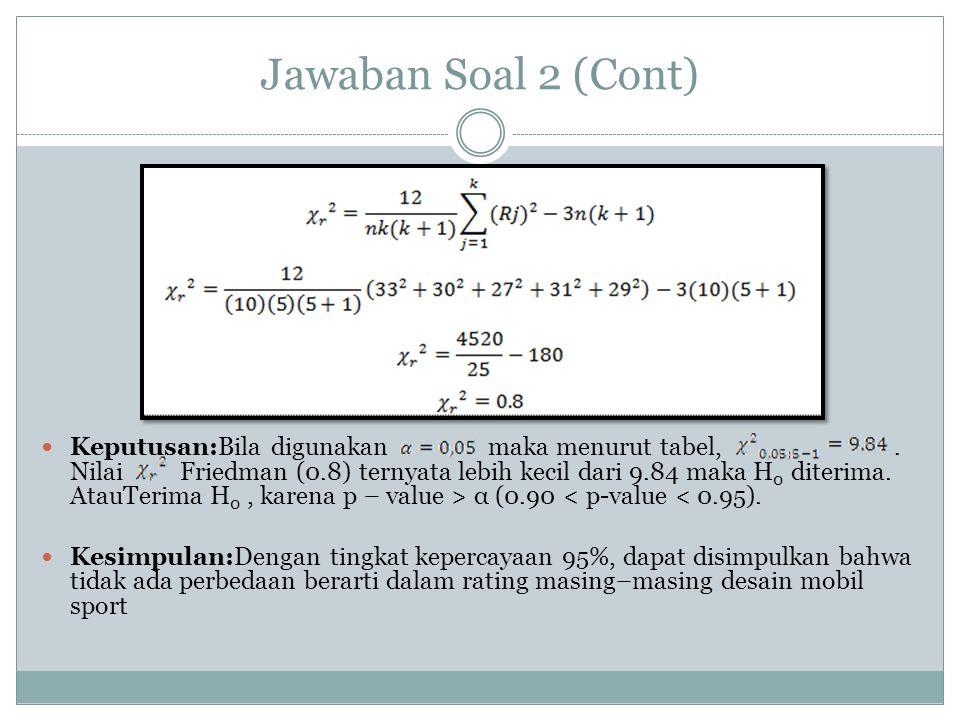 Jawaban Soal 2 (Cont) Keputusan:Bila digunakan maka menurut tabel,. Nilai Friedman (0.8) ternyata lebih kecil dari 9.84 maka H 0 diterima. AtauTerima